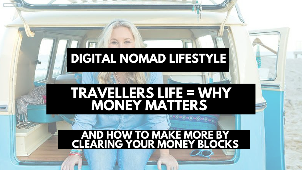 digital nomad lifestyle- travellers life is why money matters. And how to make more by clearing your money blocks
