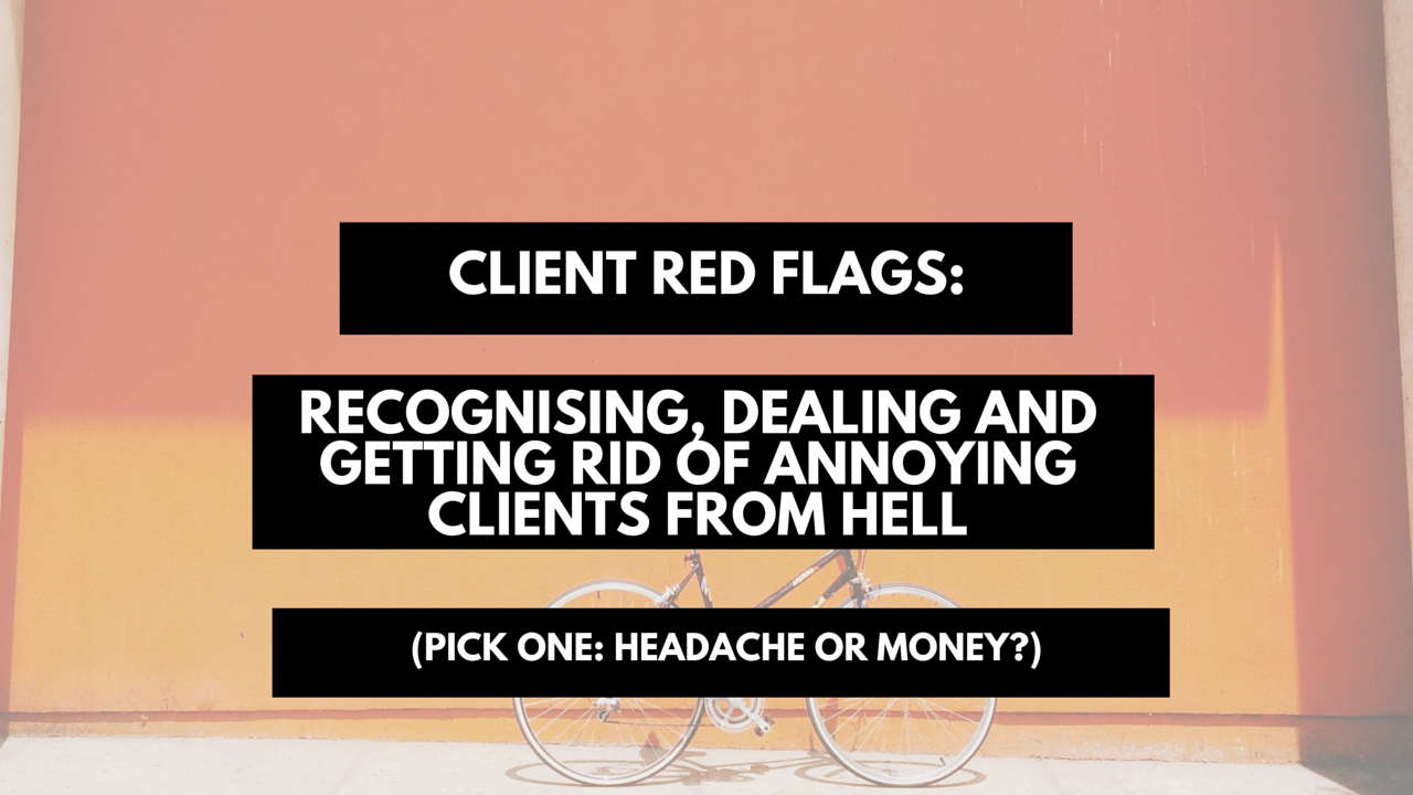 Client red flags- Recognising, dealing and getting rid of annoying clients from hell