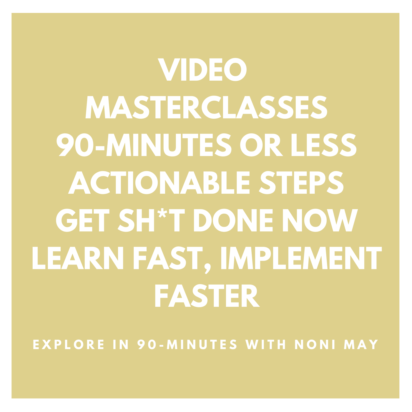 VIDEO MASTERCLASSES 90-MINUTES OR LESS ACTIONABLE STEPS GET SH-T DONE NOW LEARN FAST, IMPLEMENT FASTEr