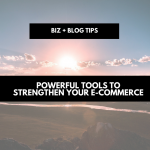Powerful tools to strengthen your e-commerce | biz + blog tips