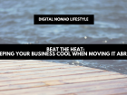 Beat the heat: keeping your business cool when moving it abroad