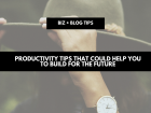 Productivity tips that could help you to build for the future