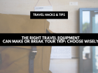 The right travel equipment can make or break your trip- choose wisely (1)