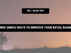 Three simple ways to improve your retail business
