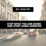 Stop what you are doing & start using agencies | biz + blog tips