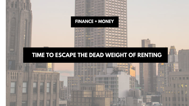 Time To Escape The Dead Weight Of Renting