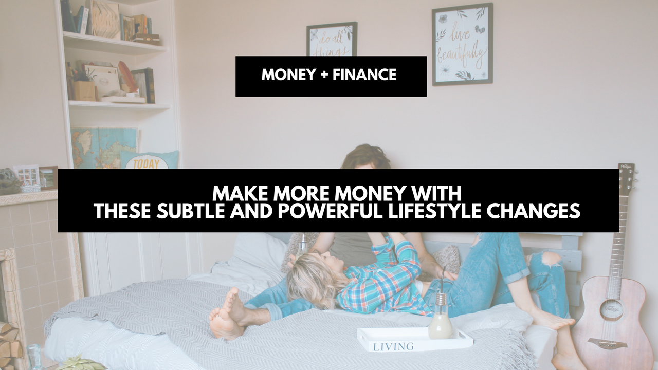 Make more money with these subtle and powerful lifestyle changes