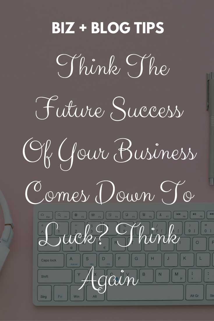 Think The Future Success Of Your Business Comes Down To Luck? Think Again