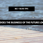 What does the business of the future look like? | biz + blog tips