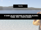K'gari (also known as Fraser Island) tour, tips + photo diary