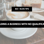 Building a business with no qualification | biz + blog tips