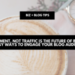 Engagement, not traffic is the future of blogging; easy ways to engage your blog audience | biz + blog tips