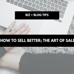 How to sell better; the art of sales | biz + blog tips