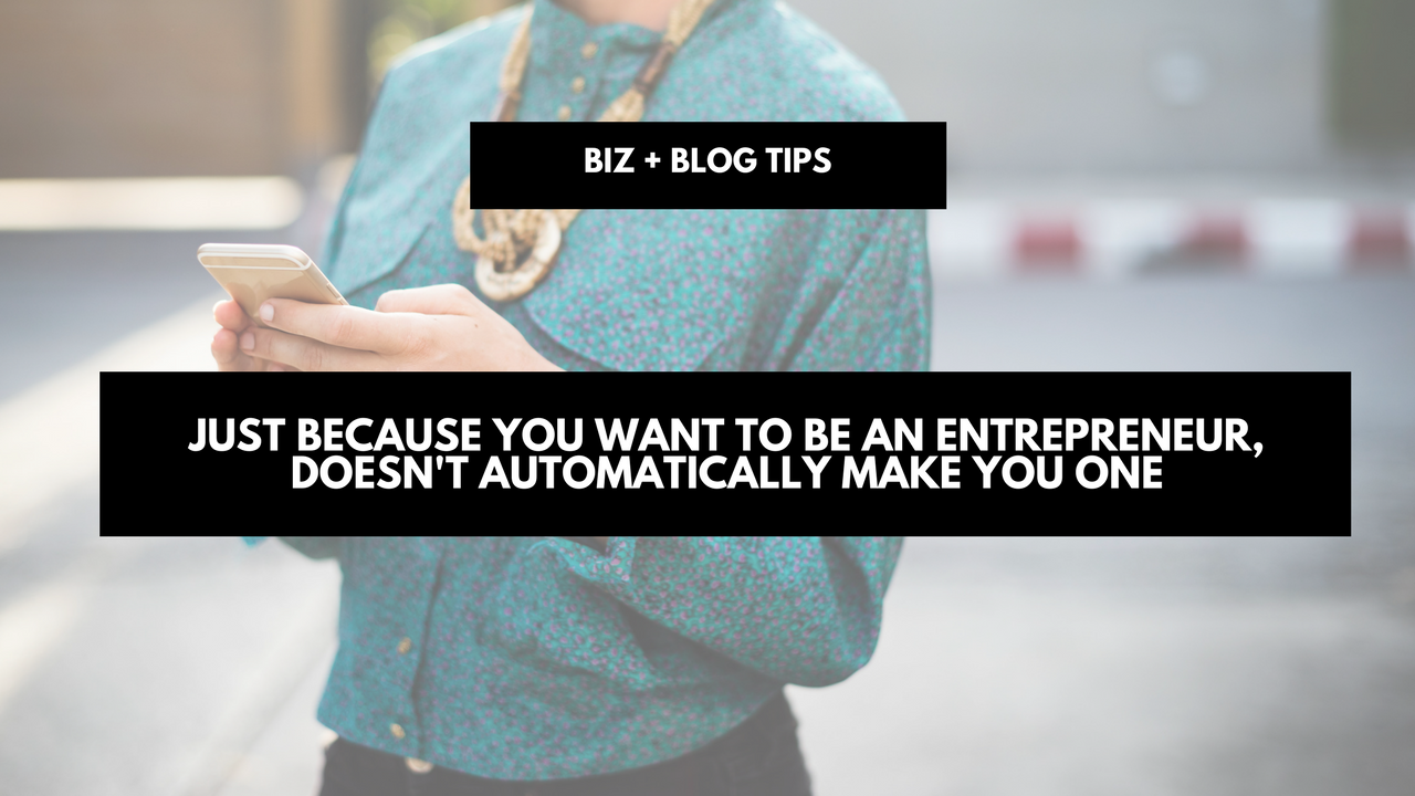 Just because you want to be an entrepreneur, doesn't automatically make you one