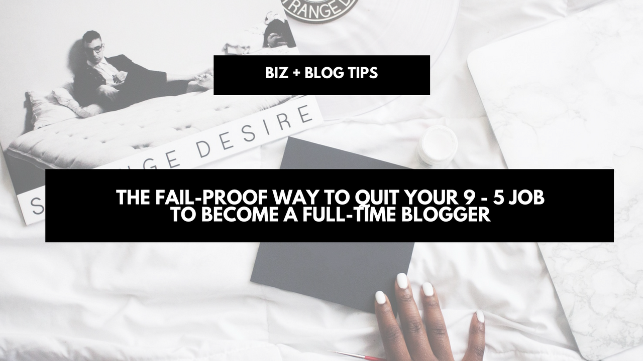 The fail-proof way to quit your 9 - 5 job to become a full-time blogger